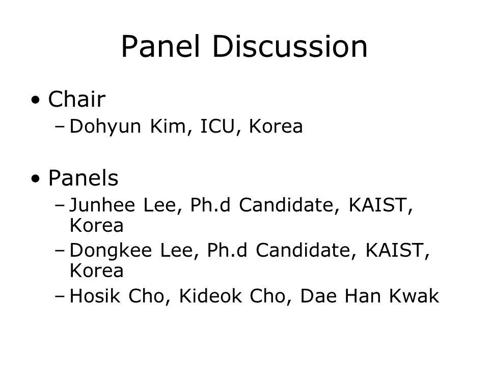Panel Discussion Chair –Dohyun Kim, ICU, Korea Panels –Junhee Lee, Ph.d Candidate, KAIST, Korea –Dongkee Lee, Ph.d Candidate, KAIST, Korea –Hosik Cho, Kideok Cho, Dae Han Kwak