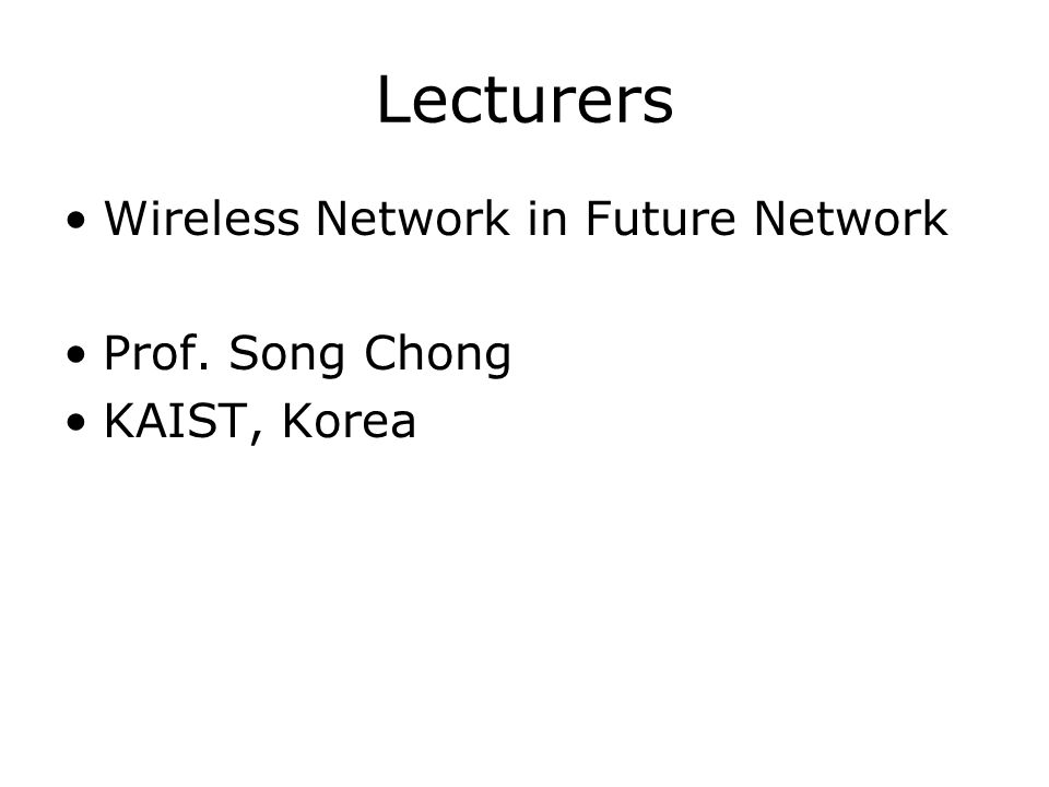 Lecturers Wireless Network in Future Network Prof. Song Chong KAIST, Korea
