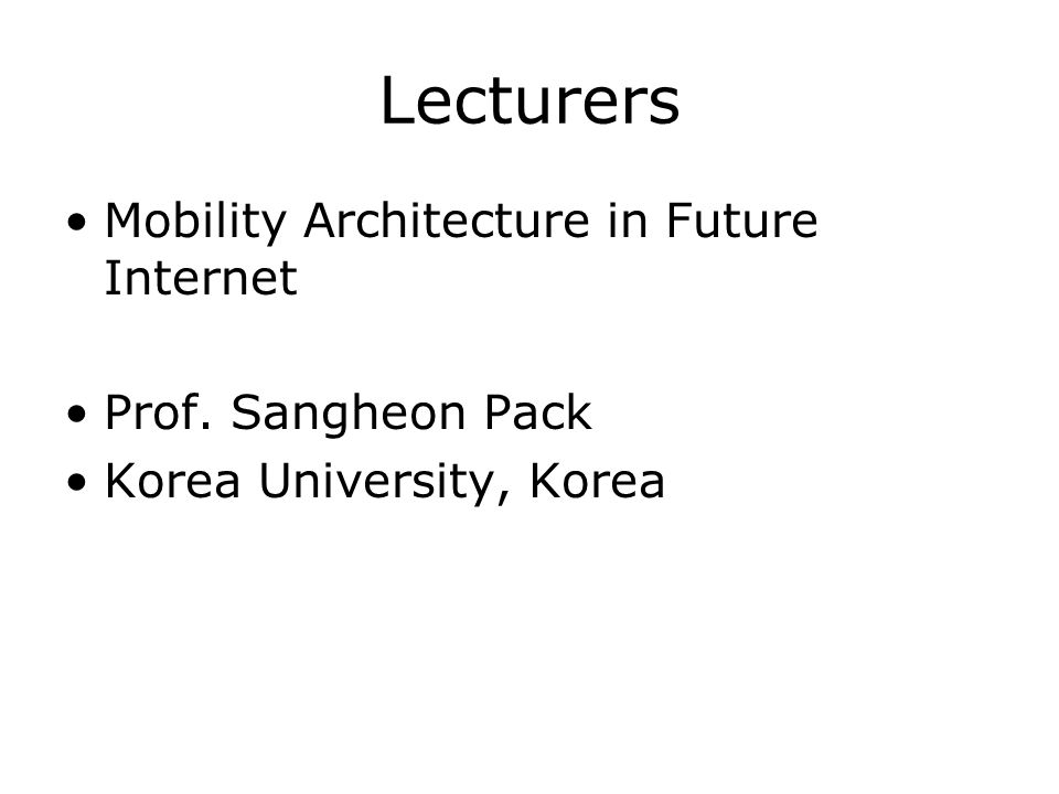 Lecturers Mobility Architecture in Future Internet Prof. Sangheon Pack Korea University, Korea