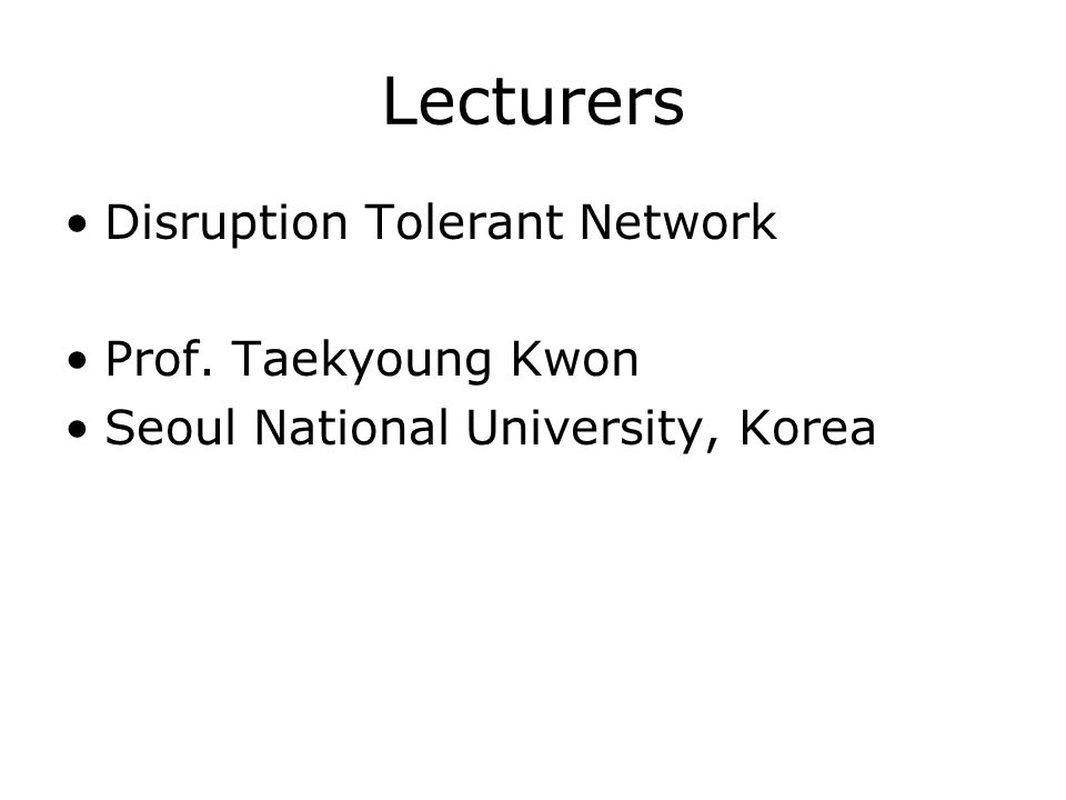 Lecturers Disruption Tolerant Network Prof. Taekyoung Kwon Seoul National University, Korea