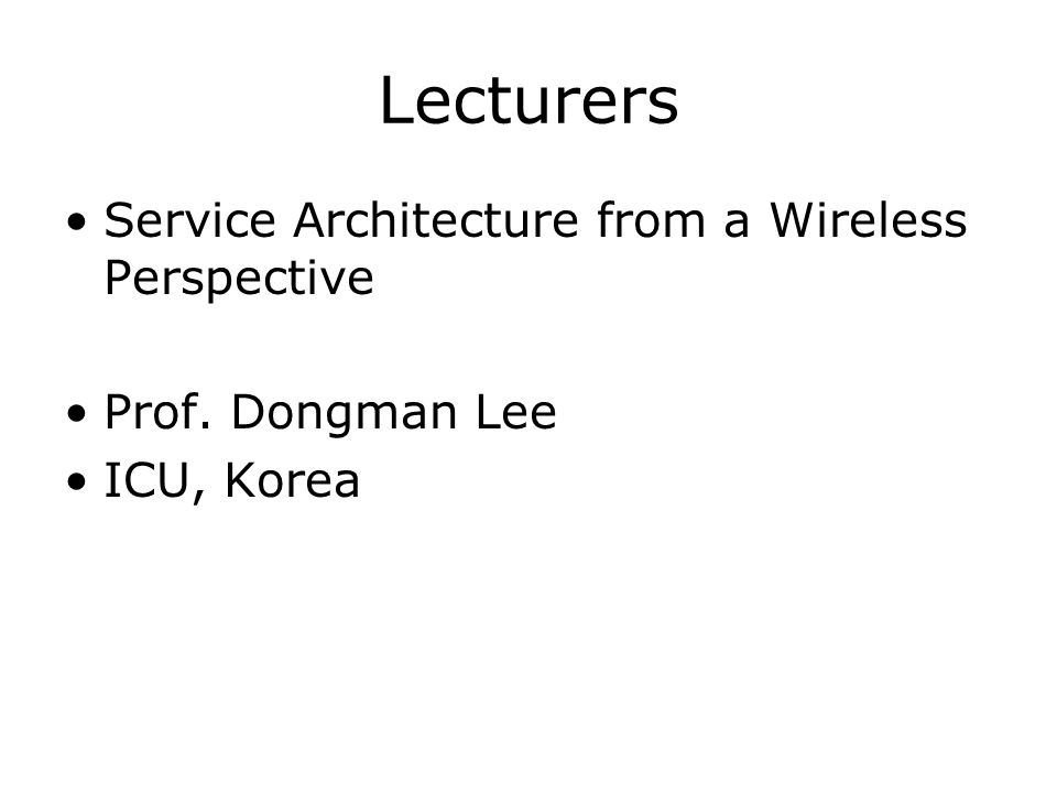 Lecturers Service Architecture from a Wireless Perspective Prof. Dongman Lee ICU, Korea
