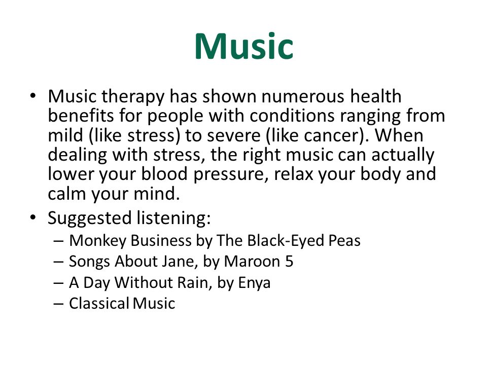 Music Music therapy has shown numerous health benefits for people with conditions ranging from mild (like stress) to severe (like cancer). When dealin