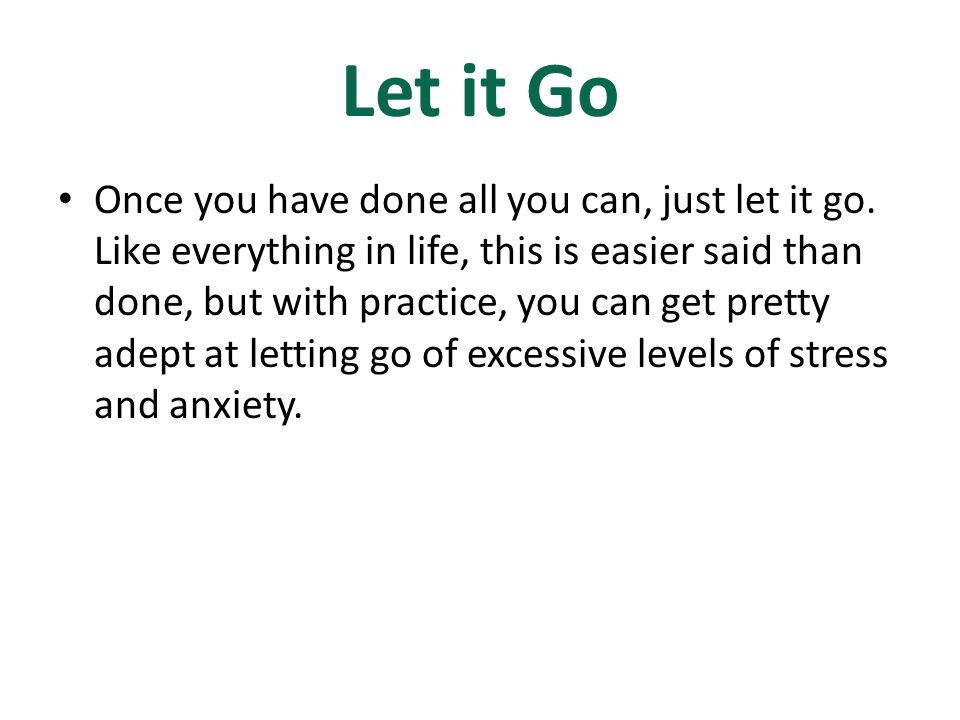 Let it Go Once you have done all you can, just let it go.