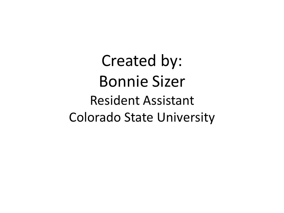Created by: Bonnie Sizer Resident Assistant Colorado State University