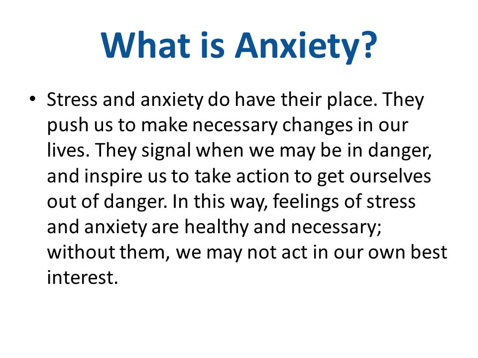 What is Anxiety? Stress and anxiety do have their place. They push us to make necessary changes in our lives. They signal when we may be in danger, an