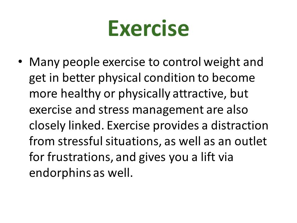 Exercise Many people exercise to control weight and get in better physical condition to become more healthy or physically attractive, but exercise and