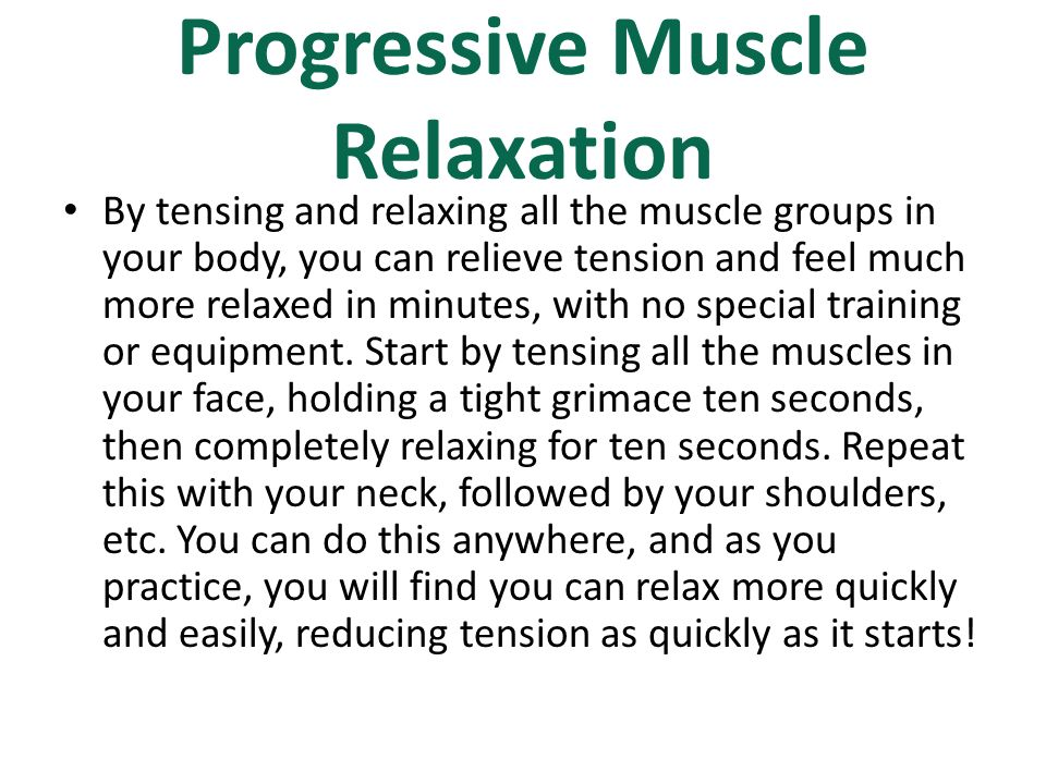 Progressive Muscle Relaxation By tensing and relaxing all the muscle groups in your body, you can relieve tension and feel much more relaxed in minute