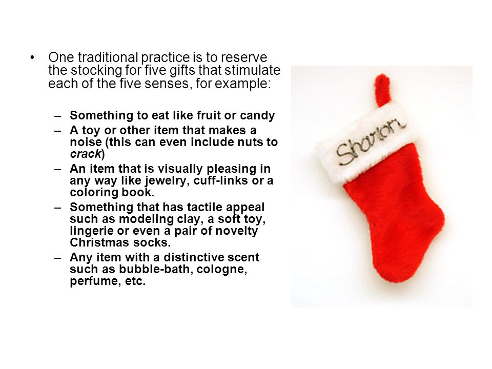 One traditional practice is to reserve the stocking for five gifts that stimulate each of the five senses, for example: –Something to eat like fruit or candy –A toy or other item that makes a noise (this can even include nuts to crack) –An item that is visually pleasing in any way like jewelry, cuff-links or a coloring book.