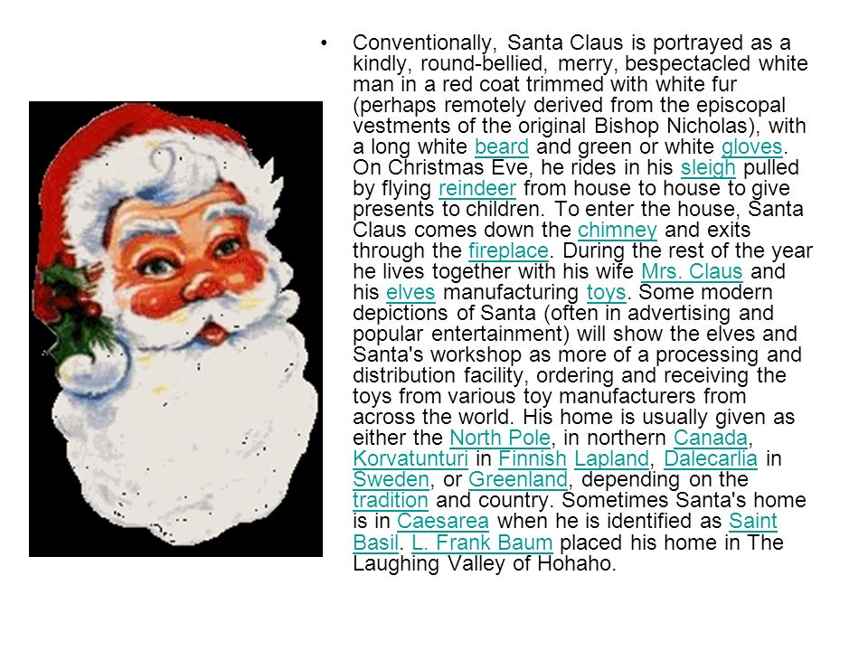 Conventionally, Santa Claus is portrayed as a kindly, round-bellied, merry, bespectacled white man in a red coat trimmed with white fur (perhaps remotely derived from the episcopal vestments of the original Bishop Nicholas), with a long white beard and green or white gloves.