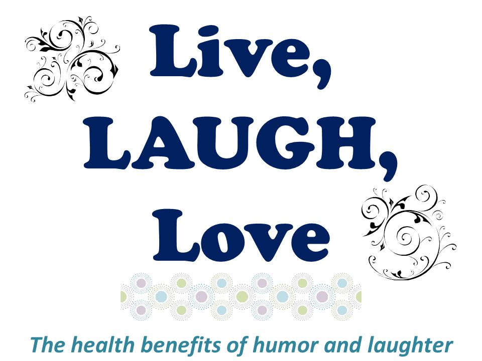 Live, LAUGH, Love The health benefits of humor and laughter