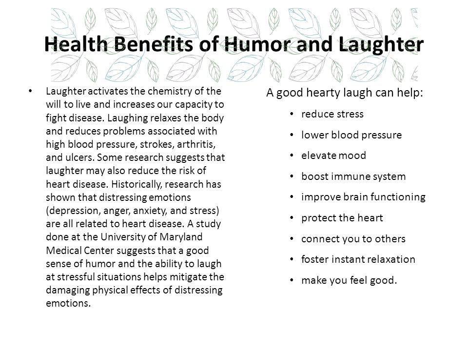 Health Benefits of Humor and Laughter Laughter activates the chemistry of the will to live and increases our capacity to fight disease. Laughing relax