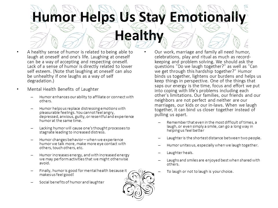 Humor Helps Us Stay Emotionally Healthy A healthy sense of humor is related to being able to laugh at oneself and one's life. Laughing at oneself can