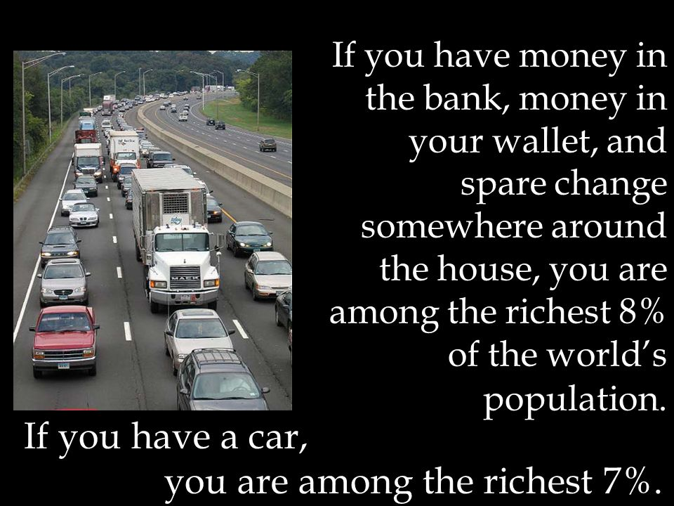 If you have money in the bank, money in your wallet, and spare change somewhere around the house, you are among the richest 8% of the worlds population.