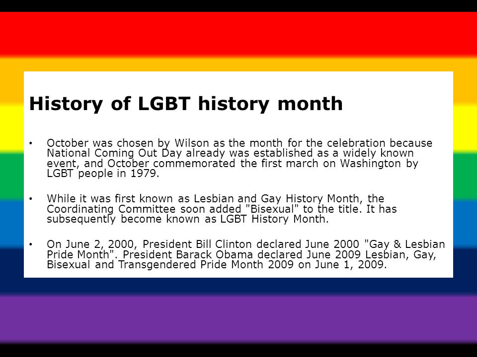 History of LGBT history month October was chosen by Wilson as the month for the celebration because National Coming Out Day already was established as a widely known event, and October commemorated the first march on Washington by LGBT people in 1979.
