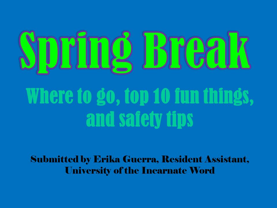 Where to go, top 10 fun things, and safety tips Submitted by Erika Guerra, Resident Assistant, University of the Incarnate Word
