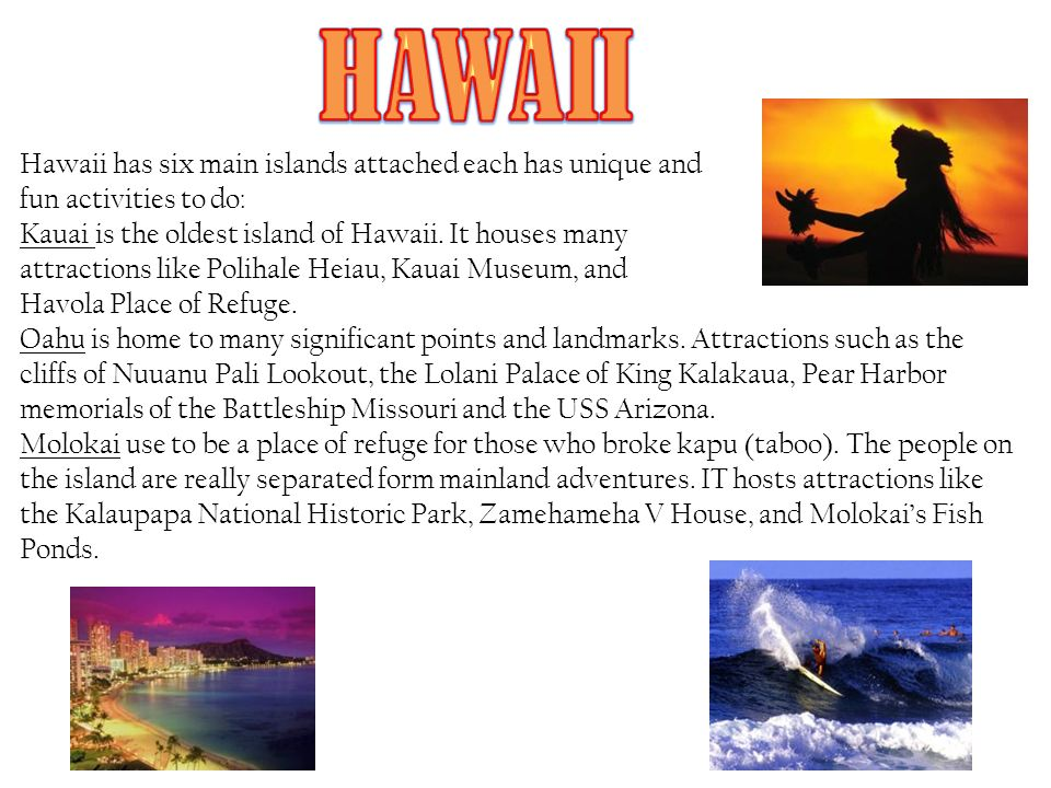 Hawaii has six main islands attached each has unique and fun activities to do: Kauai is the oldest island of Hawaii.