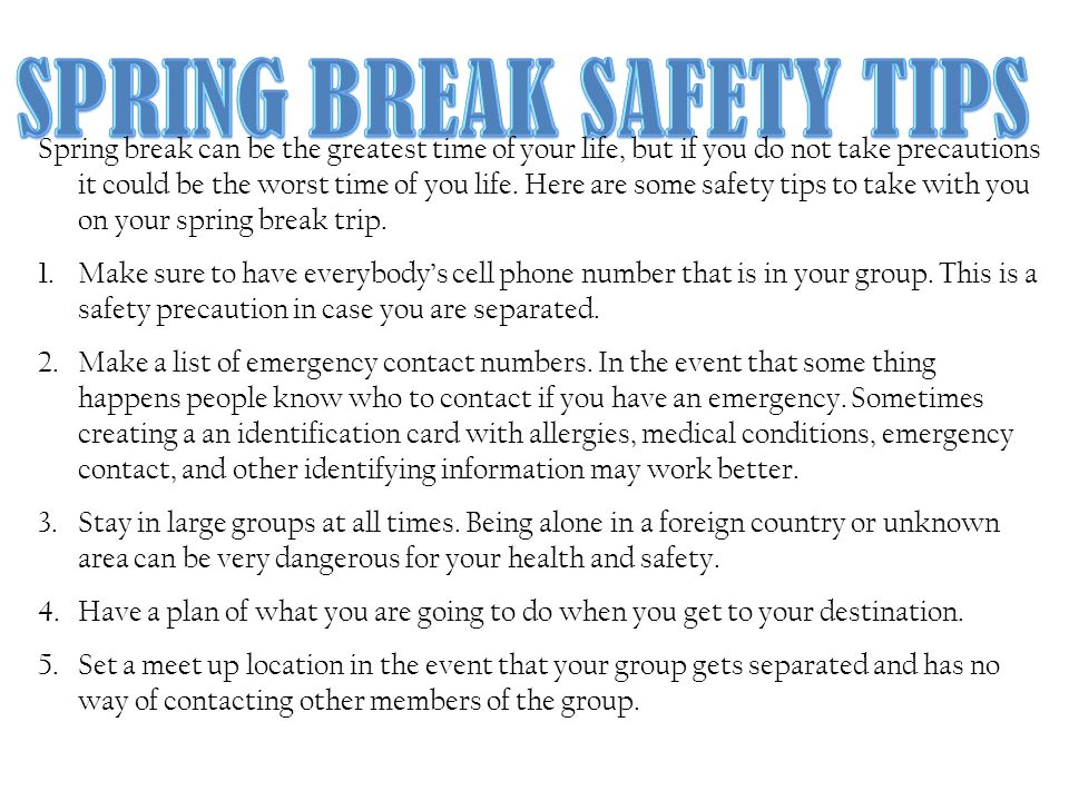 Spring break can be the greatest time of your life, but if you do not take precautions it could be the worst time of you life.