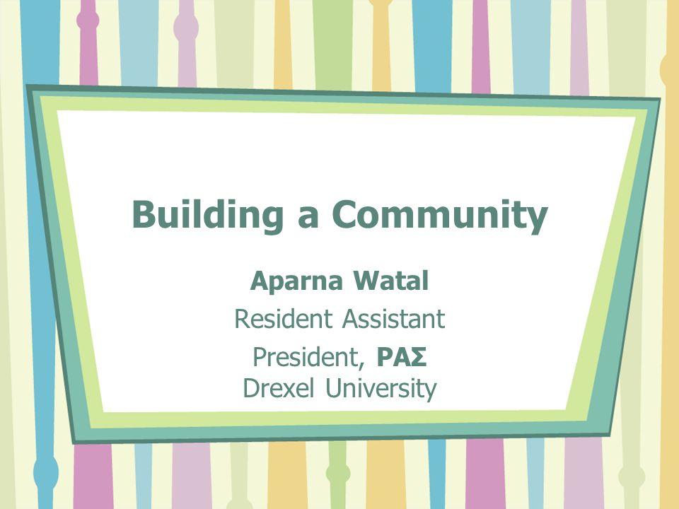 Building a Community Aparna Watal Resident Assistant President, ΡΑΣ Drexel University