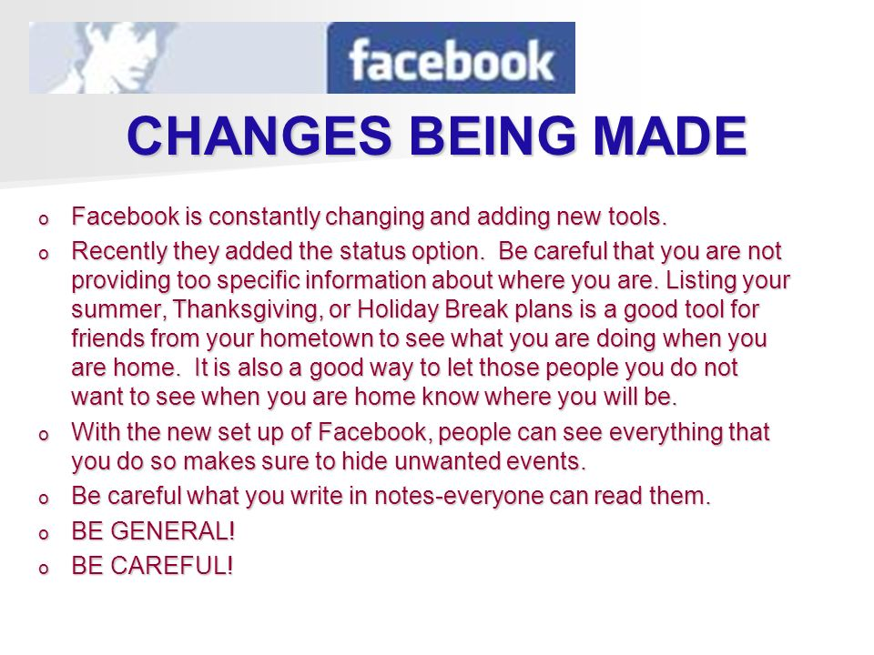 CHANGES BEING MADE o Facebook is constantly changing and adding new tools. o Recently they added the status option. Be careful that you are not provid