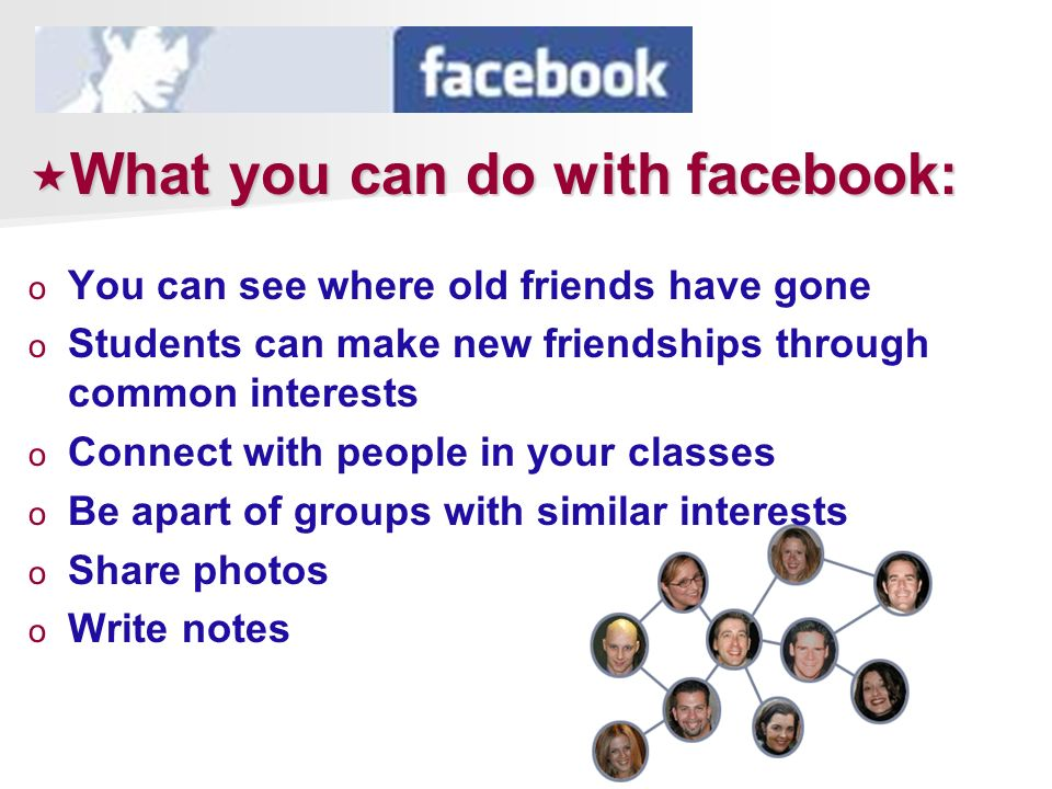 What you can do with facebook: What you can do with facebook: o o You can see where old friends have gone o o Students can make new friendships throug