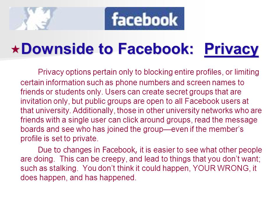 Downside to Facebook: Privacy Downside to Facebook: Privacy Privacy options pertain only to blocking entire profiles, or limiting certain information