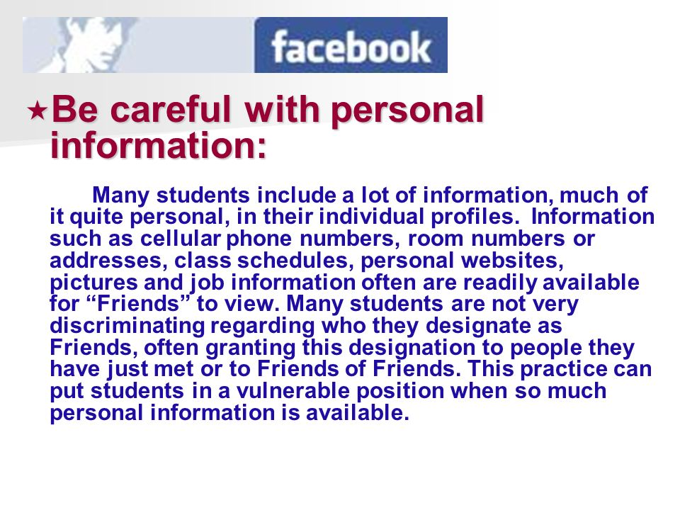 Be careful with personal information: Be careful with personal information: Many students include a lot of information, much of it quite personal, in their individual profiles.