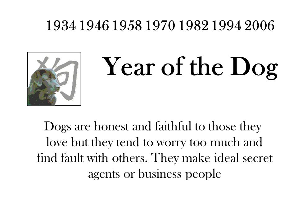 1934 1946 1958 1970 1982 1994 2006 Year of the Dog Dogs are honest and faithful to those they love but they tend to worry too much and find fault with others.