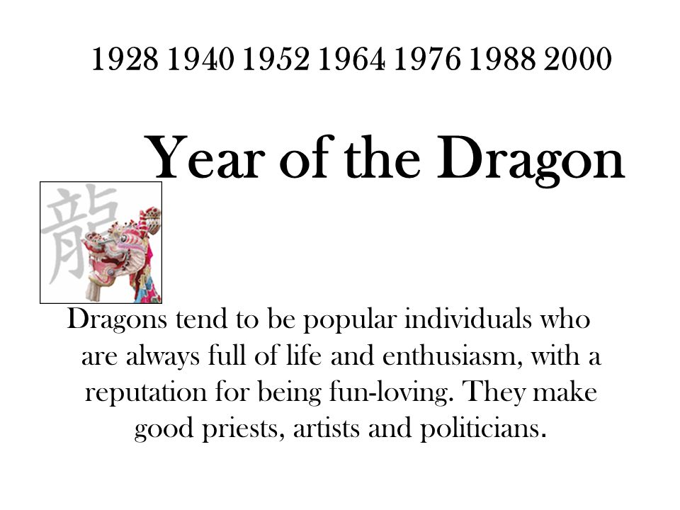 1928 1940 1952 1964 1976 1988 2000 Year of the Dragon Dragons tend to be popular individuals who are always full of life and enthusiasm, with a reputation for being fun-loving.