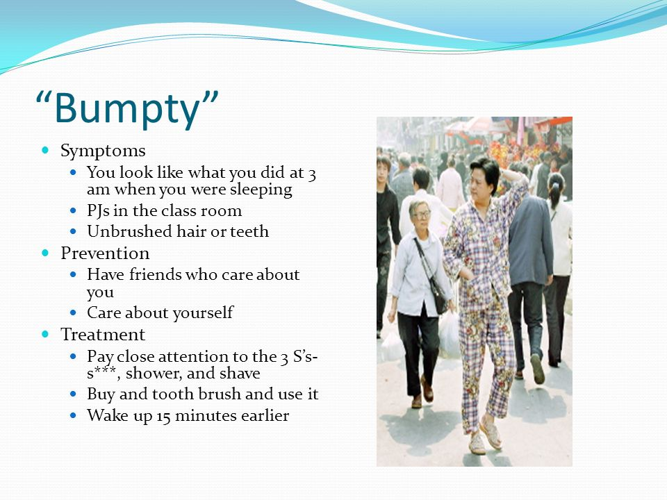 Bumpty Symptoms You look like what you did at 3 am when you were sleeping PJs in the class room Unbrushed hair or teeth Prevention Have friends who care about you Care about yourself Treatment Pay close attention to the 3 Ss- s***, shower, and shave Buy and tooth brush and use it Wake up 15 minutes earlier