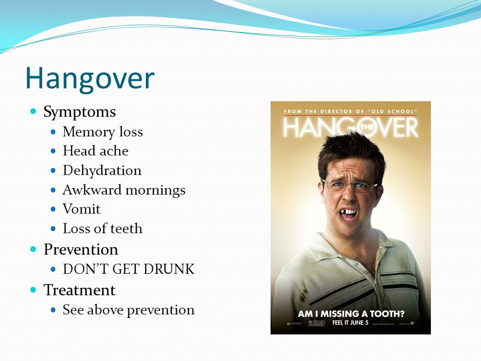 Hangover Symptoms Memory loss Head ache Dehydration Awkward mornings Vomit Loss of teeth Prevention DONT GET DRUNK Treatment See above prevention