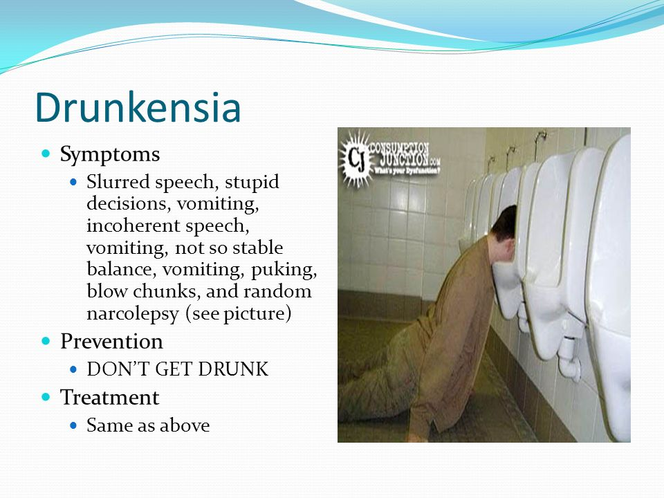 Drunkensia Symptoms Slurred speech, stupid decisions, vomiting, incoherent speech, vomiting, not so stable balance, vomiting, puking, blow chunks, and random narcolepsy (see picture) Prevention DONT GET DRUNK Treatment Same as above
