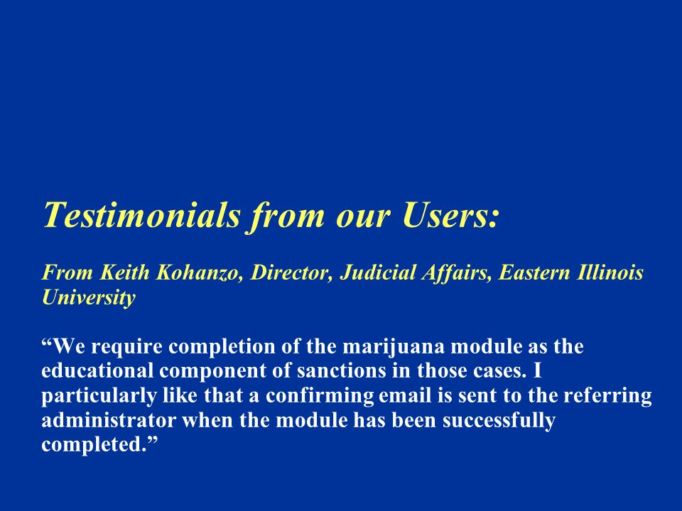 Testimonials from our Users: From Keith Kohanzo, Director, Judicial Affairs, Eastern Illinois University We require completion of the marijuana module