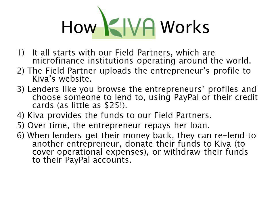 How Works 1)It all starts with our Field Partners, which are microfinance institutions operating around the world.