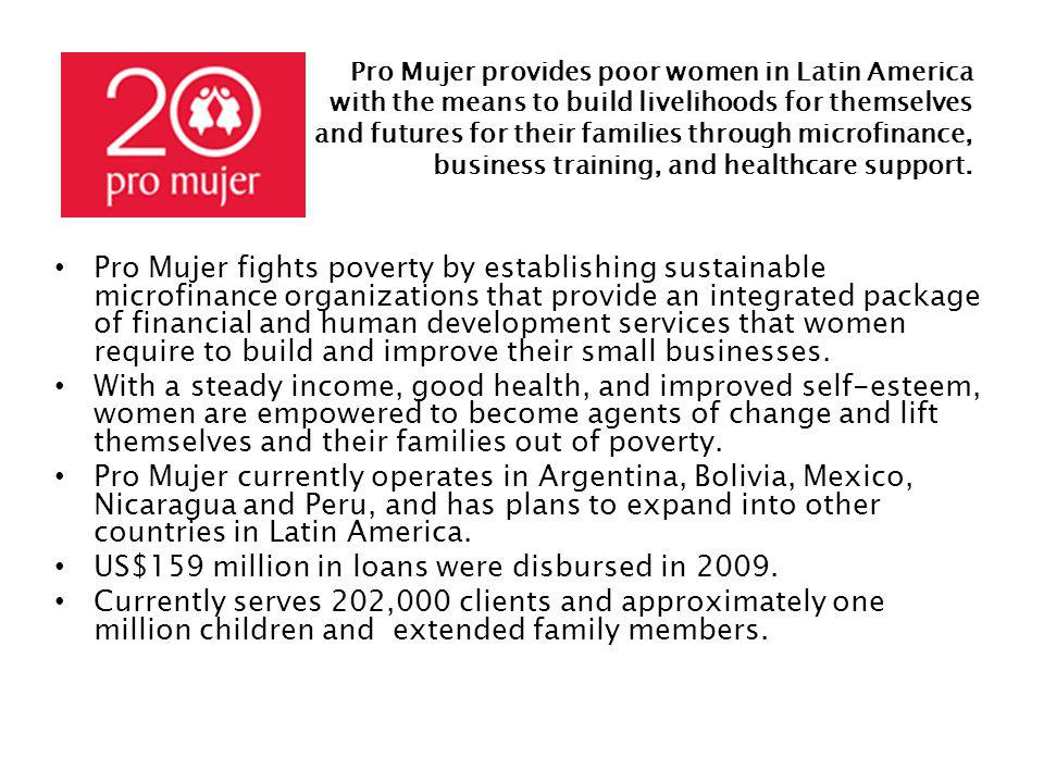 Pro Mujer fights poverty by establishing sustainable microfinance organizations that provide an integrated package of financial and human development services that women require to build and improve their small businesses.