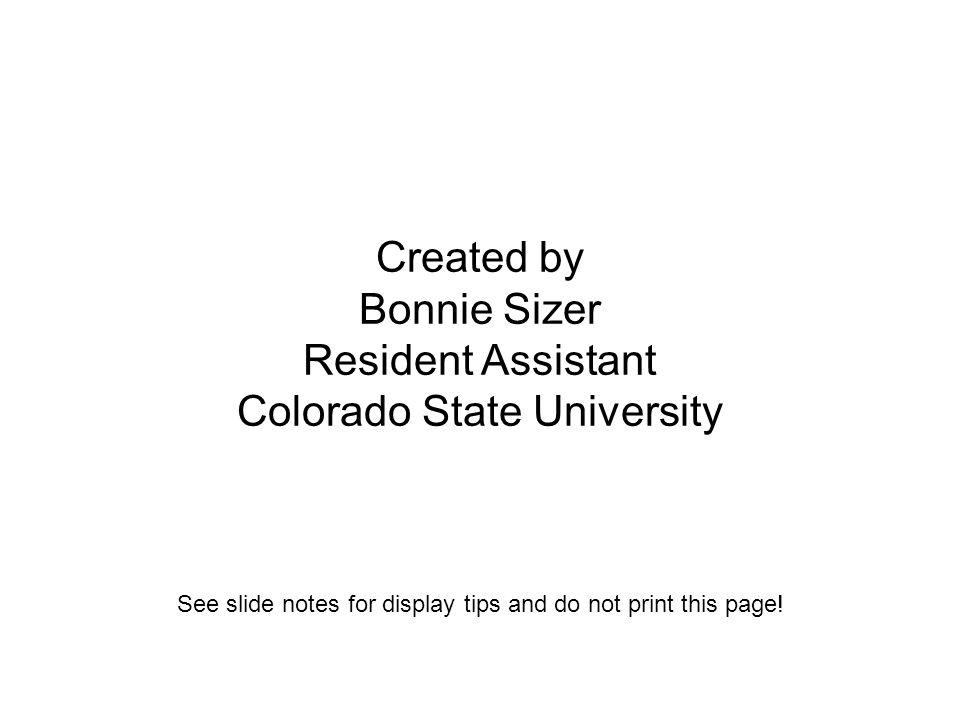 Created by Bonnie Sizer Resident Assistant Colorado State University See slide notes for display tips and do not print this page!