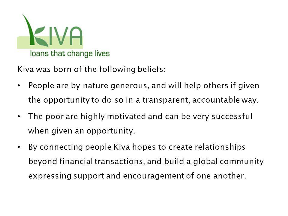 Kiva was born of the following beliefs: People are by nature generous, and will help others if given the opportunity to do so in a transparent, accountable way.