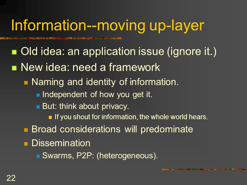 22 Information--moving up-layer Old idea: an application issue (ignore it.) New idea: need a framework Naming and identity of information.