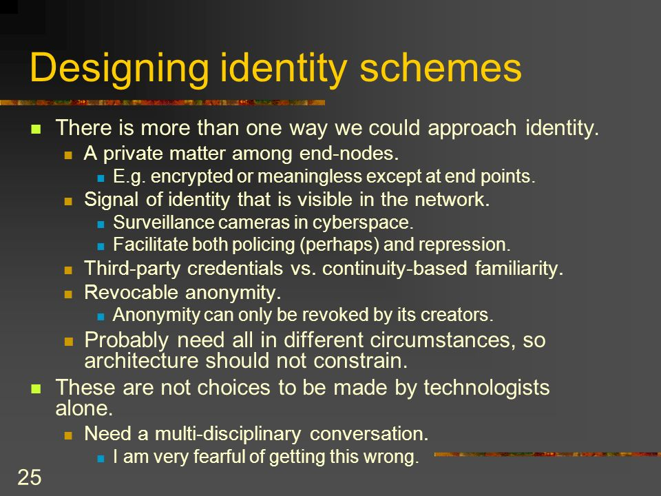 25 Designing identity schemes There is more than one way we could approach identity.