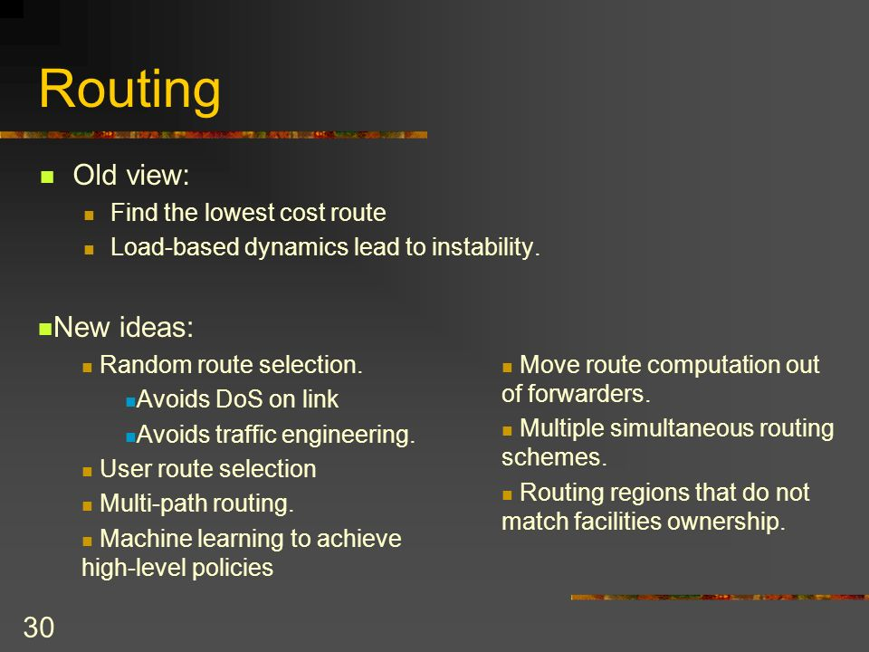 30 Routing Old view: Find the lowest cost route Load-based dynamics lead to instability.