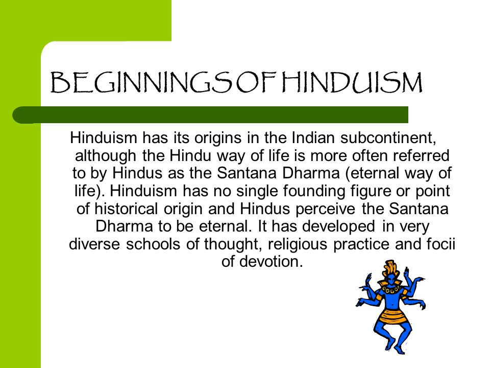 BEGINNINGS OF HINDUISM Hinduism has its origins in the Indian subcontinent, although the Hindu way of life is more often referred to by Hindus as the