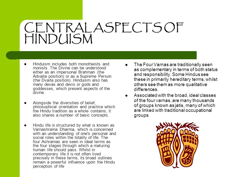 CENTRAL ASPECTS OF HINDUISM Hinduism includes both monotheists and monists. The Divine can be understood either as an impersonal Brahman (the Advaita