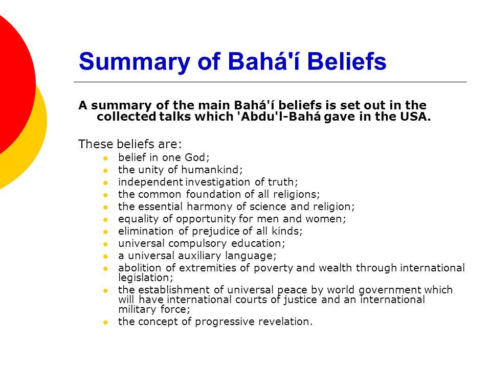 Summary of Bahá'í Beliefs A summary of the main Bahá'í beliefs is set out in the collected talks which 'Abdu'l-Bahá gave in the USA. These beliefs are