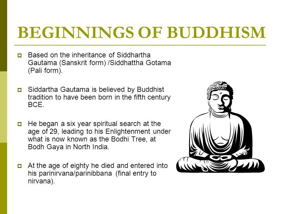 BEGINNINGS OF BUDDHISM Based on the inheritance of Siddhartha Gautama (Sanskrit form) /Siddhattha Gotama (Pali form). Siddartha Gautama is believed by