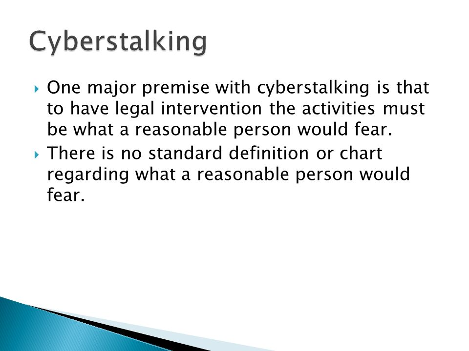 One major premise with cyberstalking is that to have legal intervention the activities must be what a reasonable person would fear.