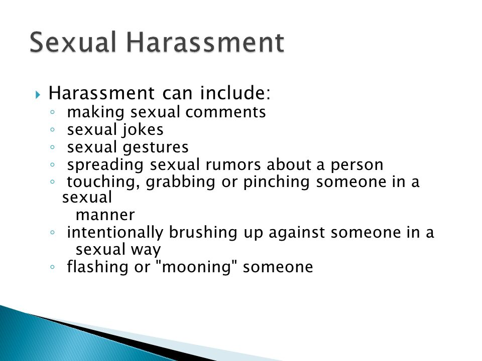 Harassment can include: making sexual comments sexual jokes sexual gestures spreading sexual rumors about a person touching, grabbing or pinching someone in a sexual manner intentionally brushing up against someone in a sexual way flashing or mooning someone