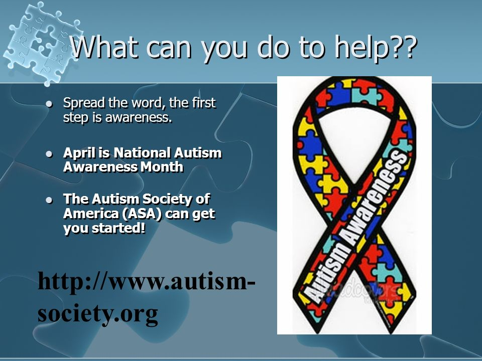 What can you do to help?? Spread the word, the first step is awareness. April is National Autism Awareness Month The Autism Society of America (ASA) c