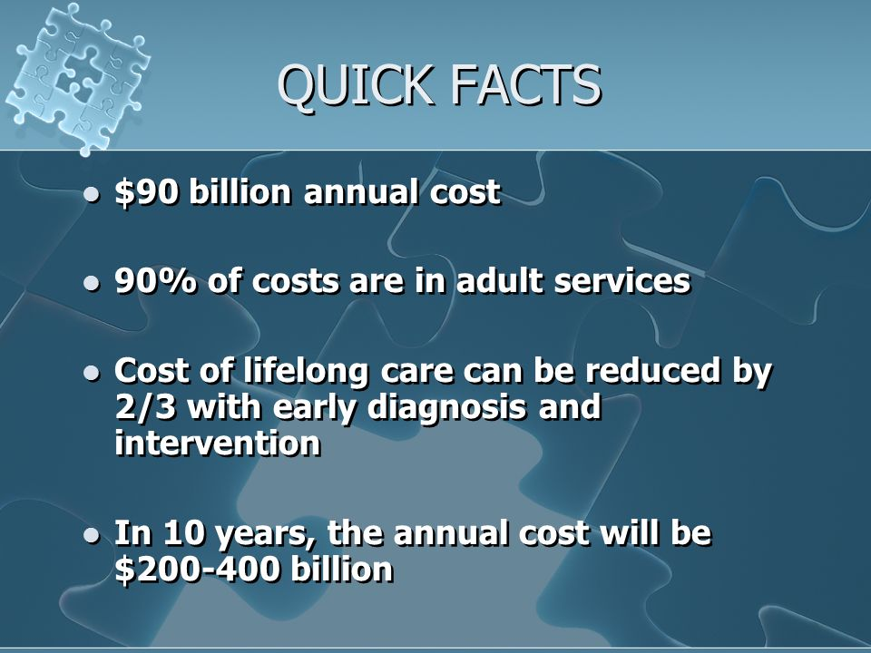 QUICK FACTS $90 billion annual cost 90% of costs are in adult services Cost of lifelong care can be reduced by 2/3 with early diagnosis and interventi