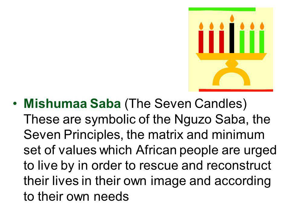 Mishumaa Saba (The Seven Candles) These are symbolic of the Nguzo Saba, the Seven Principles, the matrix and minimum set of values which African peopl