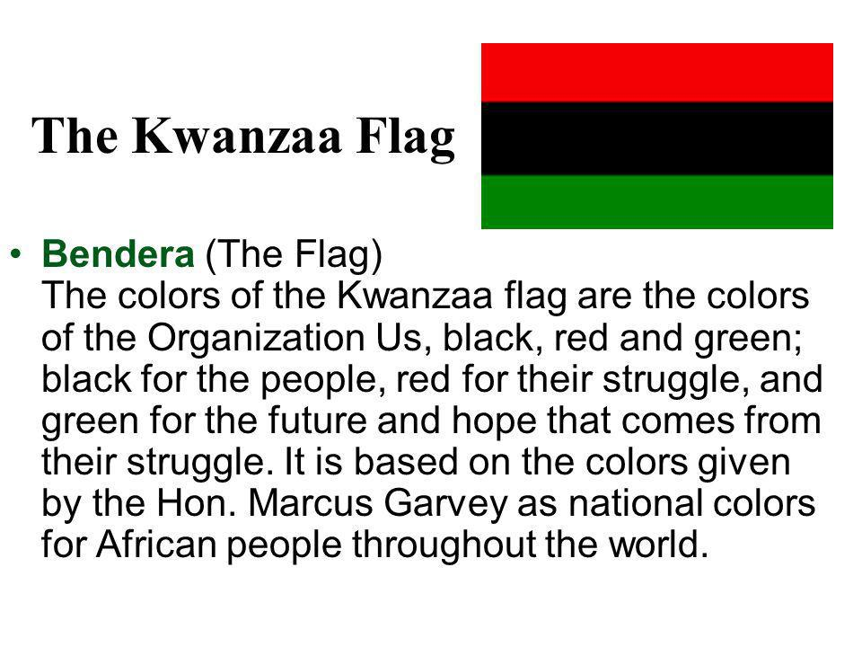 The Kwanzaa Flag Bendera (The Flag) The colors of the Kwanzaa flag are the colors of the Organization Us, black, red and green; black for the people, red for their struggle, and green for the future and hope that comes from their struggle.