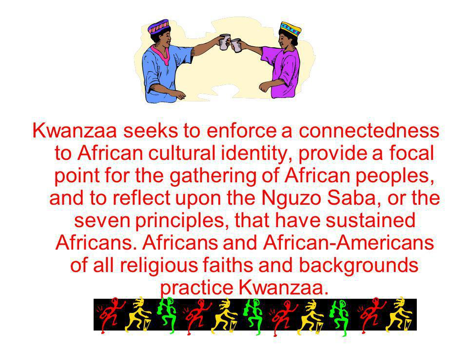 Kwanzaa seeks to enforce a connectedness to African cultural identity, provide a focal point for the gathering of African peoples, and to reflect upon